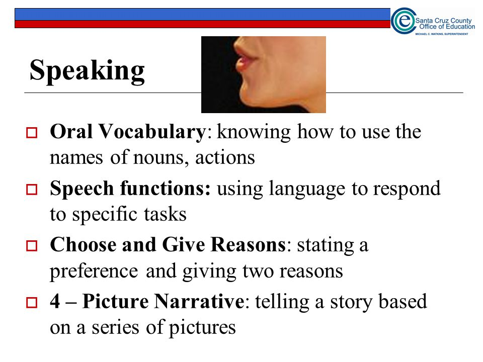 Speaking Oral Vocabulary: knowing how to use the names of nouns, actions. Speech functions: using language to respond to specific tasks.