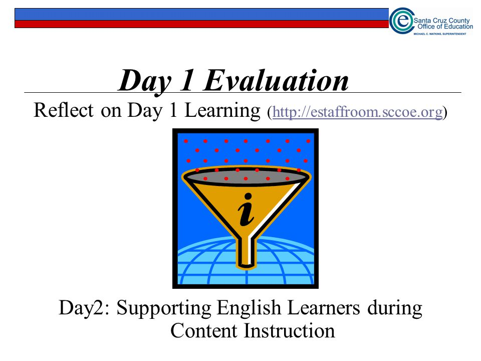 Day 1 Evaluation Reflect on Day 1 Learning (http://estaffroom.sccoe.org) Day2: Supporting English Learners during Content Instruction.