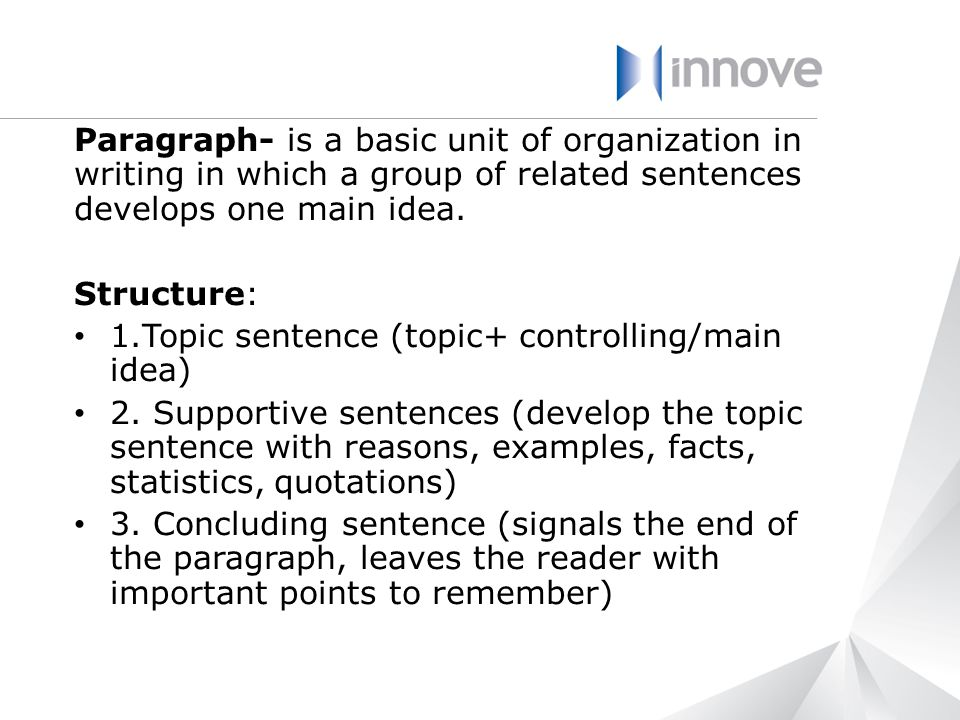 Paragraph- is a basic unit of organization in writing in which a group of related sentences develops one main idea.