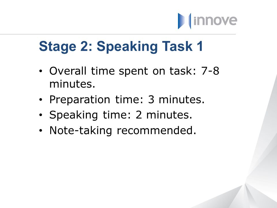 Stage 2: Speaking Task 1 Overall time spent on task: 7-8 minutes.