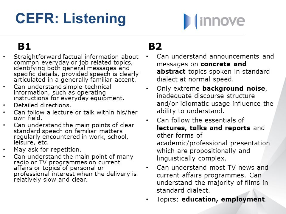 CEFR: Listening B1. B2. Can understand announcements and messages on concrete and abstract topics spoken in standard dialect at normal speed.