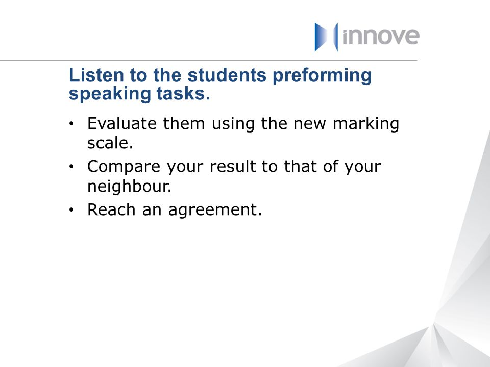 Listen to the students preforming speaking tasks.