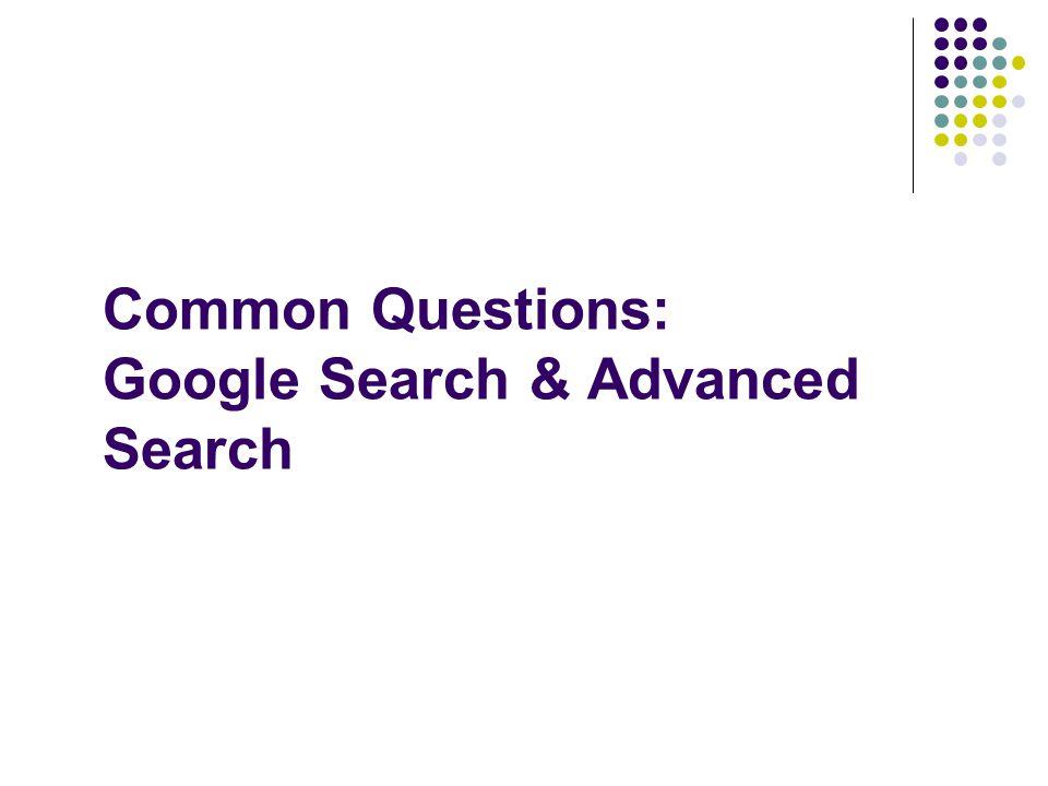 Common Questions: Google Search & Advanced Search
