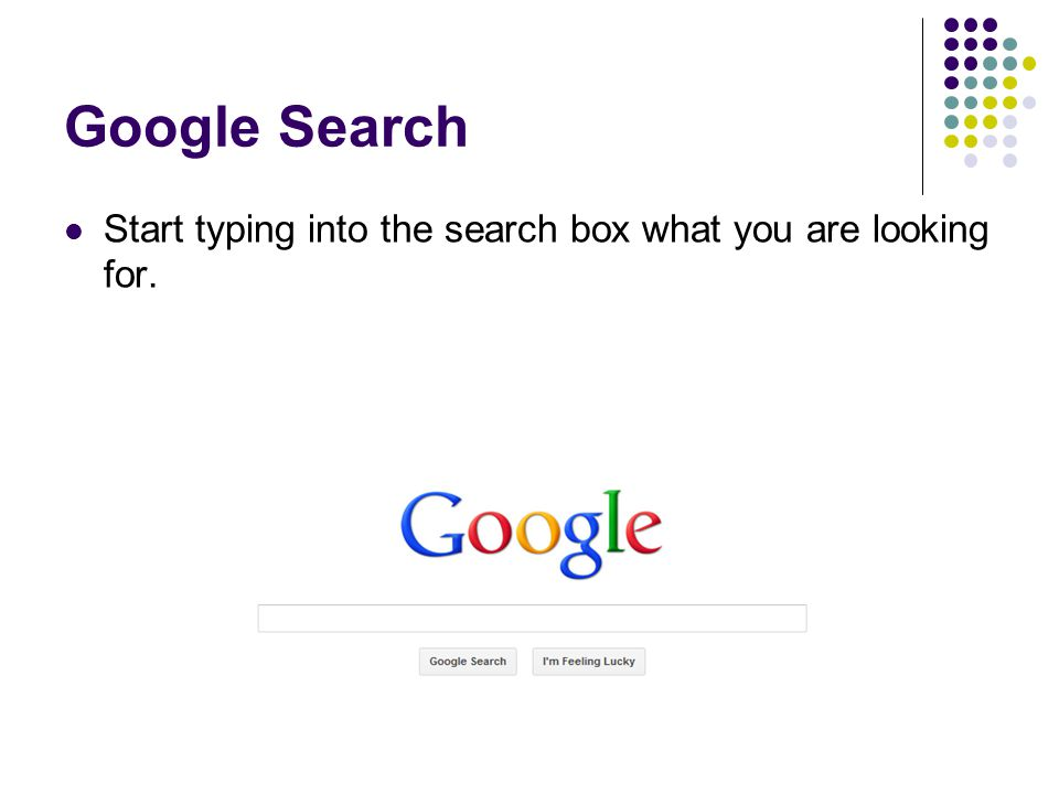Google Search Start typing into the search box what you are looking for.