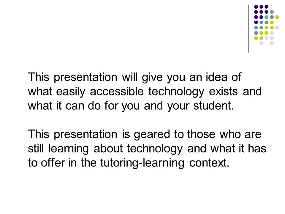 This presentation will give you an idea of what easily accessible technology exists and what it can do for you and your student.