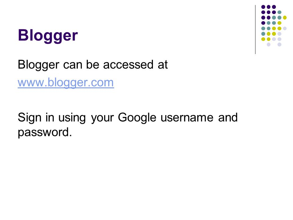 Blogger Blogger can be accessed at www.blogger.com