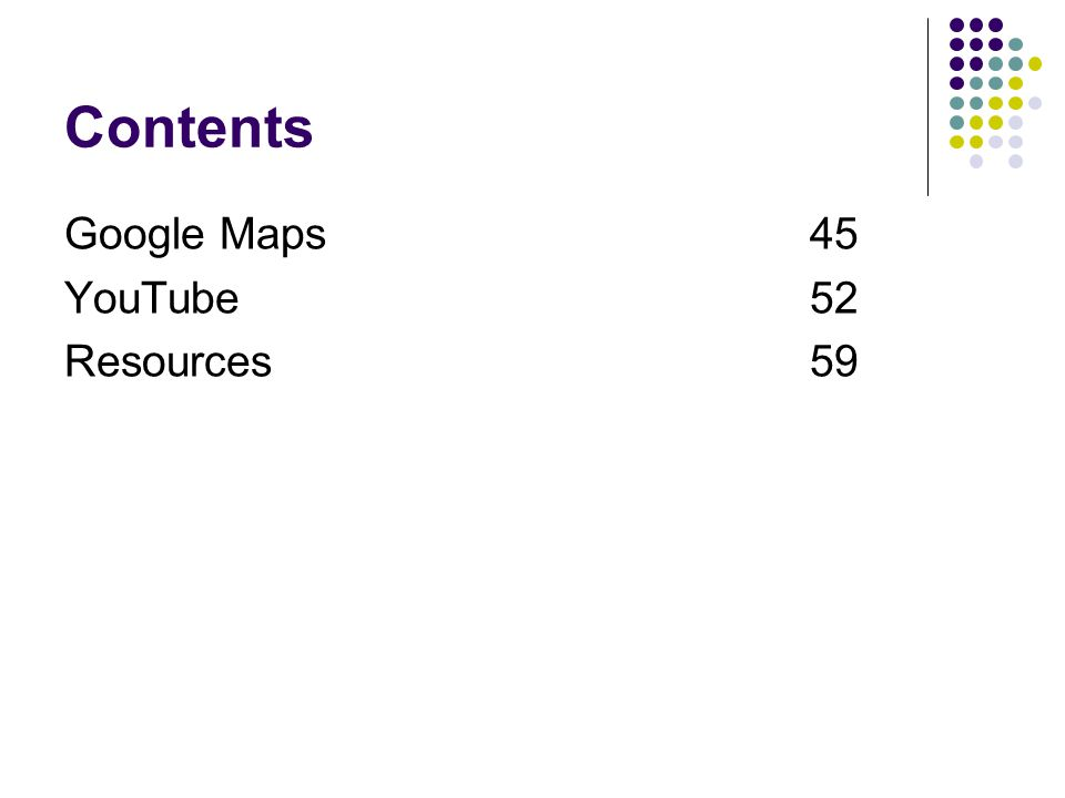 Contents Google Maps 45 YouTube 52 Resources 59
