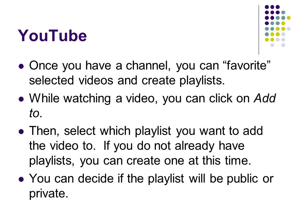 YouTube Once you have a channel, you can favorite selected videos and create playlists. While watching a video, you can click on Add to.