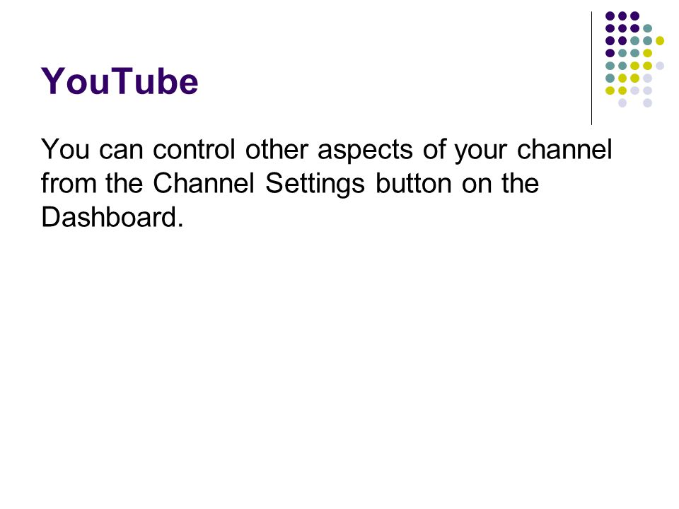 YouTube You can control other aspects of your channel from the Channel Settings button on the Dashboard.