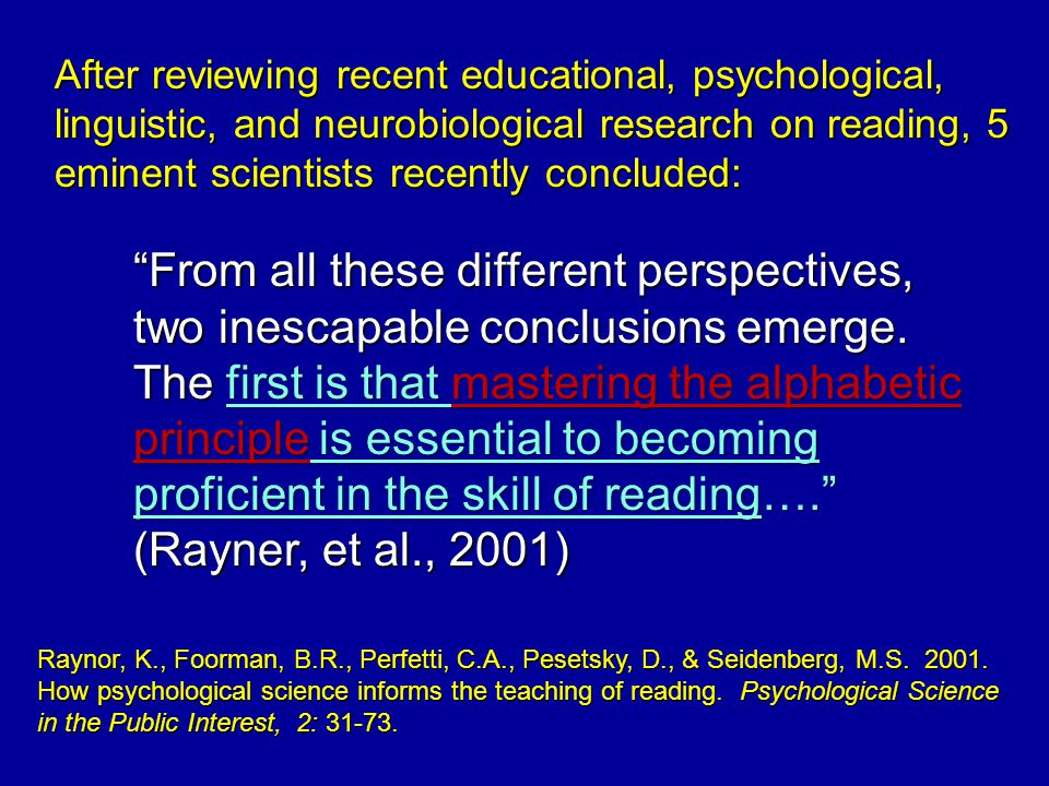 After reviewing recent educational, psychological, linguistic, and neurobiological research on reading, 5 eminent scientists recently concluded: