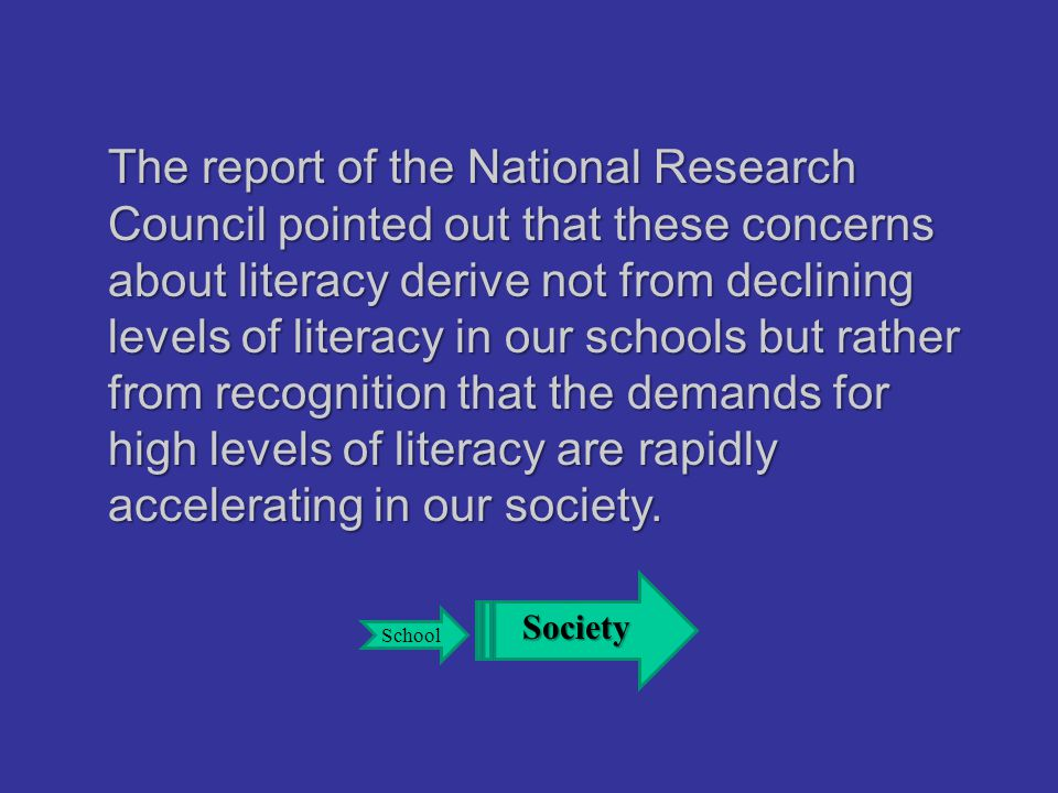 The report of the National Research Council pointed out that these concerns about literacy derive not from declining levels of literacy in our schools but rather from recognition that the demands for high levels of literacy are rapidly accelerating in our society.