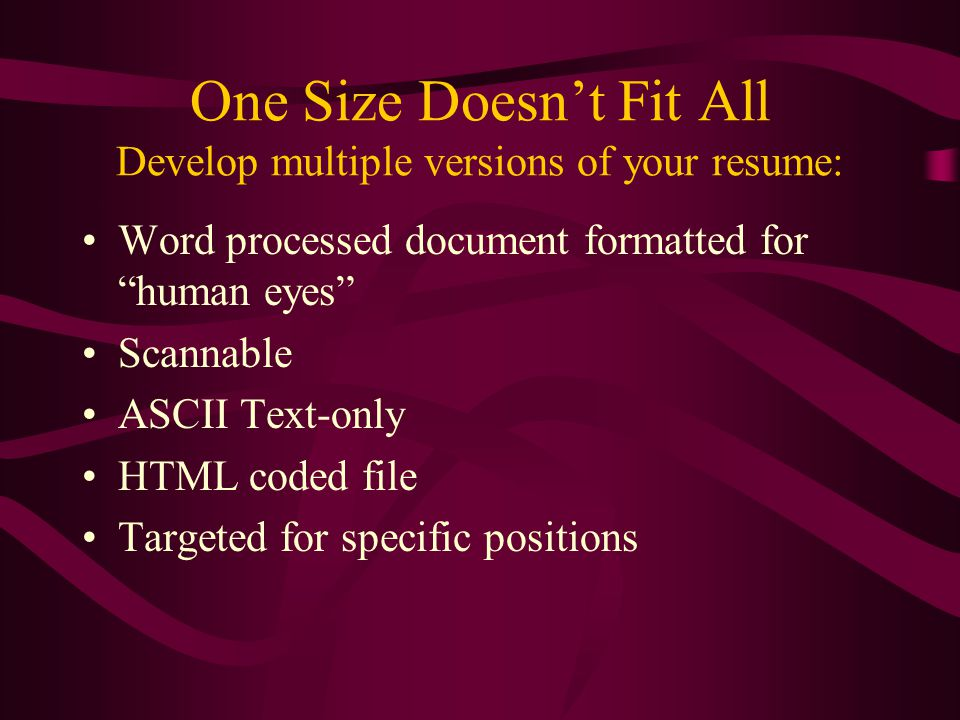 One Size Doesn't Fit All Develop multiple versions of your resume: