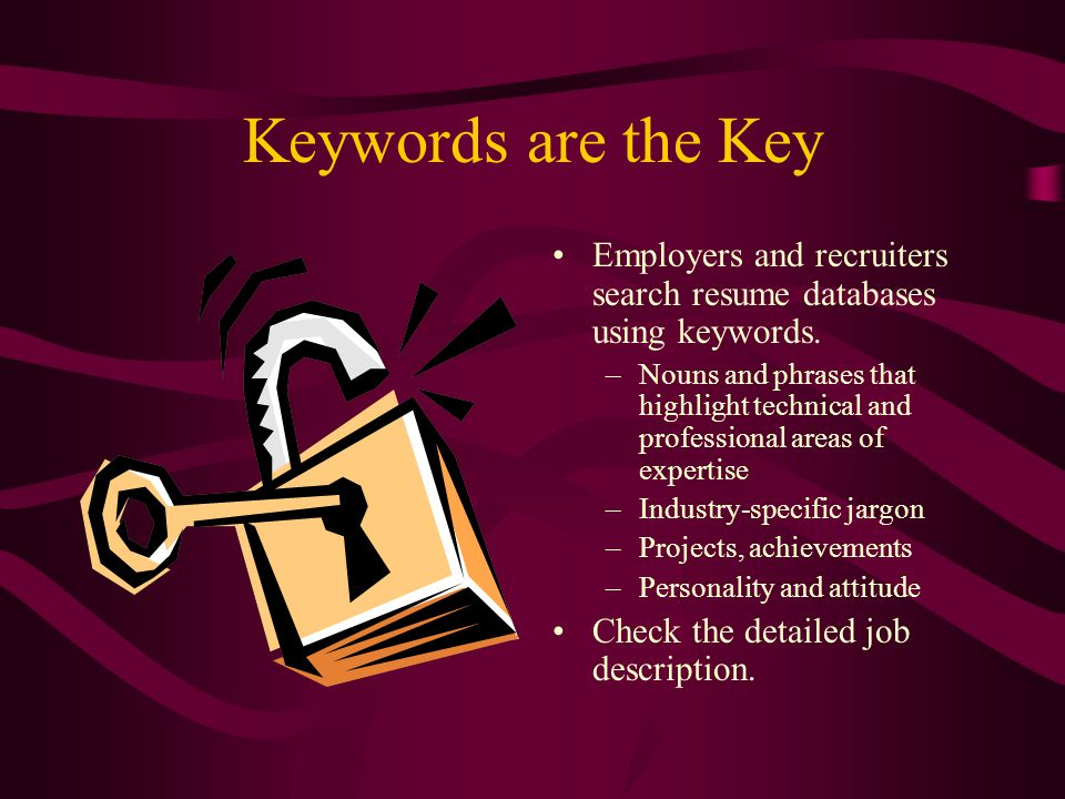 Keywords are the Key Employers and recruiters search resume databases using keywords.
