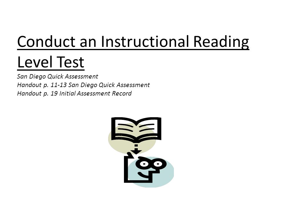 Conduct an Instructional Reading Level Test San Diego Quick Assessment Handout p. 11-13 San Diego Quick Assessment Handout p. 19 Initial Assessment Record