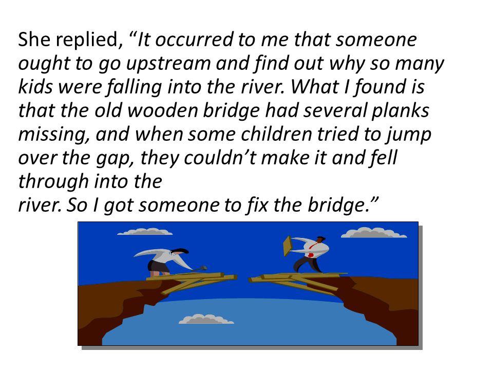 river. So I got someone to fix the bridge.