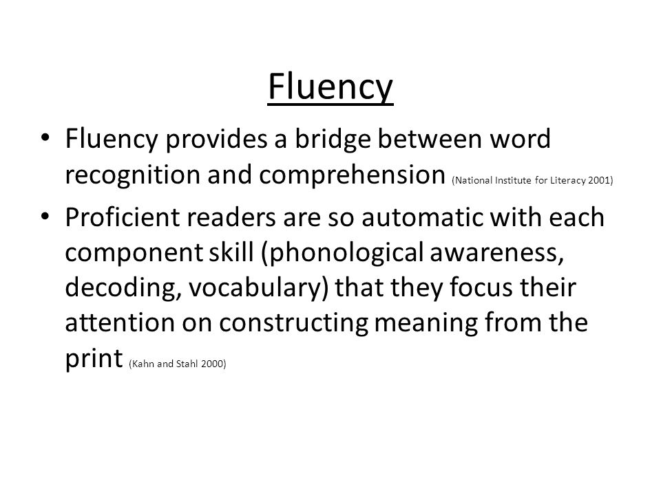 Fluency Fluency provides a bridge between word recognition and comprehension (National Institute for Literacy 2001)