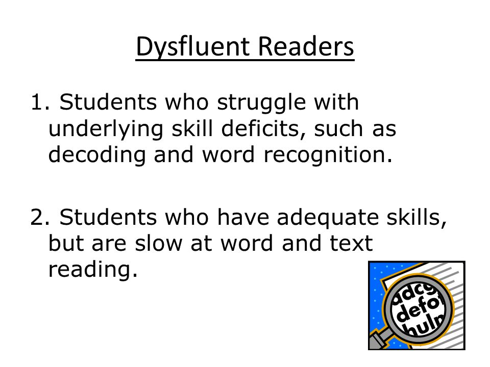 Dysfluent Readers 1. Students who struggle with underlying skill deficits, such as decoding and word recognition.