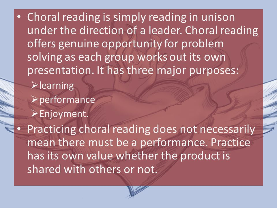 Choral reading is simply reading in unison under the direction of a leader. Choral reading offers genuine opportunity for problem solving as each group works out its own presentation. It has three major purposes: