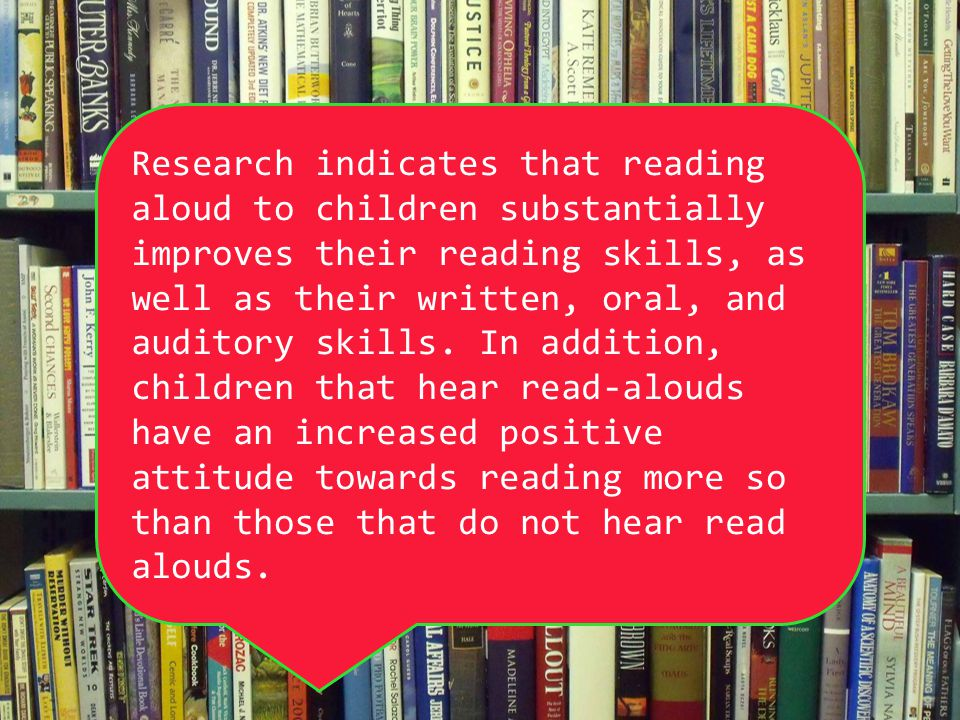 Research indicates that reading aloud to children substantially improves their reading skills, as well as their written, oral, and auditory skills.