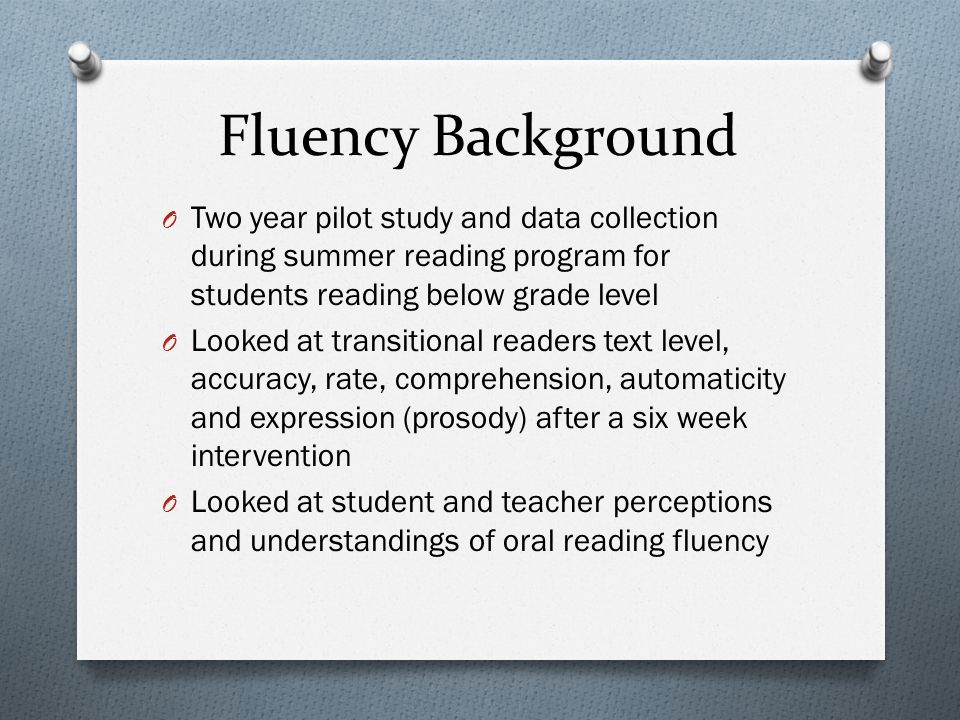 Fluency Background Two year pilot study and data collection during summer reading program for students reading below grade level.