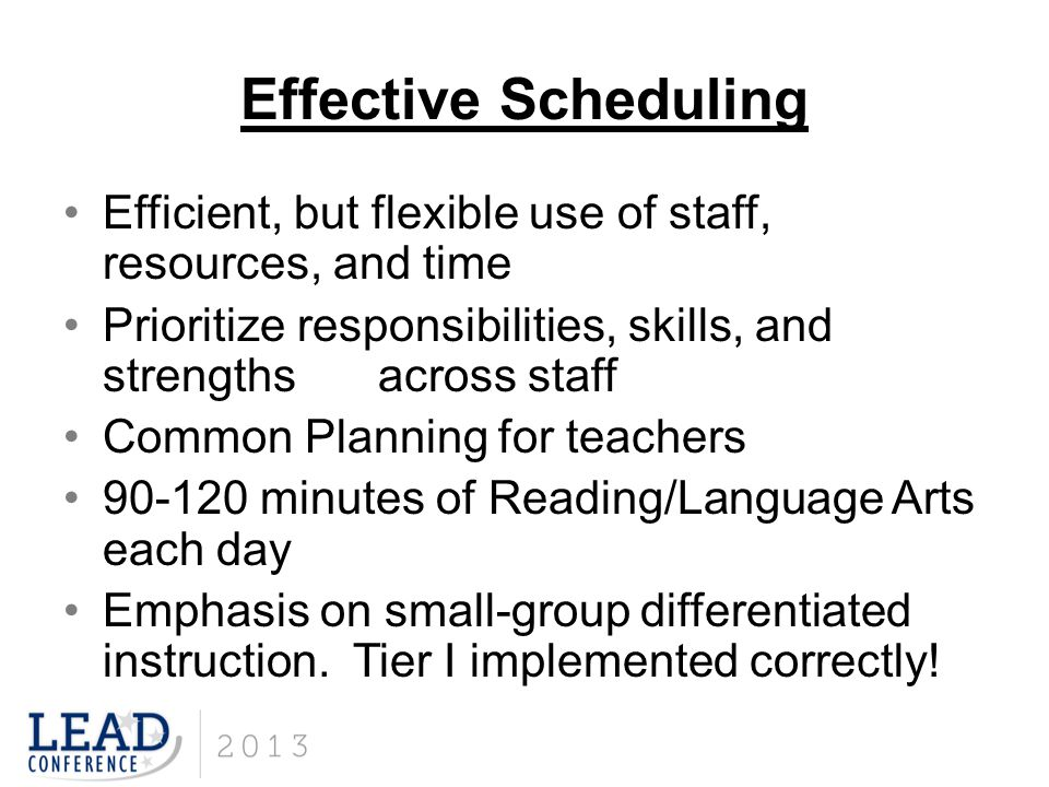Effective Scheduling Efficient, but flexible use of staff, resources, and time. Prioritize responsibilities, skills, and strengths across staff.