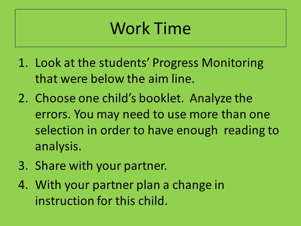 Work Time Look at the students' Progress Monitoring that were below the aim line.