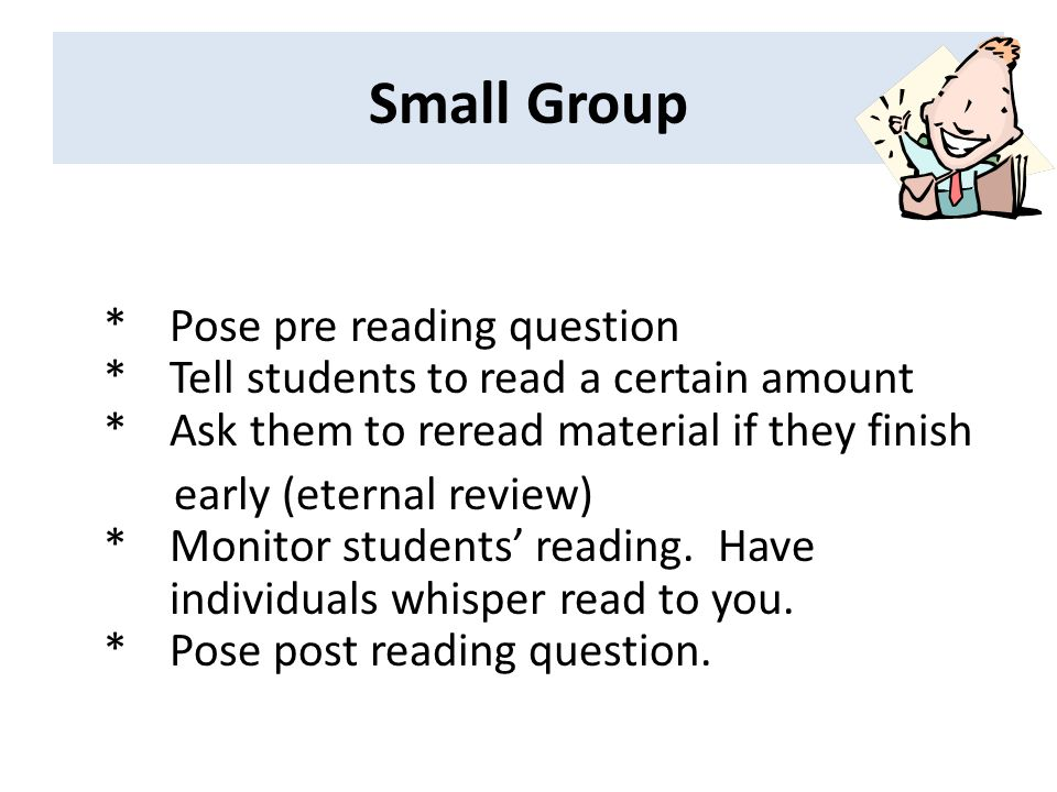 Small Group * Pose pre reading question * Tell students to read a certain amount * Ask them to reread material if they finish.
