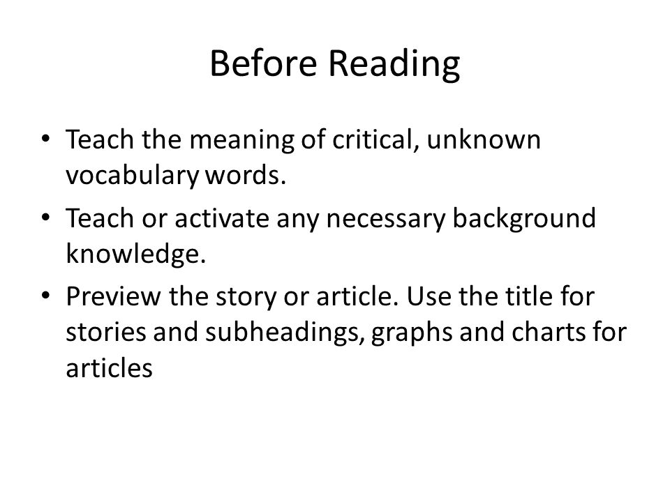 Before Reading Teach the meaning of critical, unknown vocabulary words. Teach or activate any necessary background knowledge.