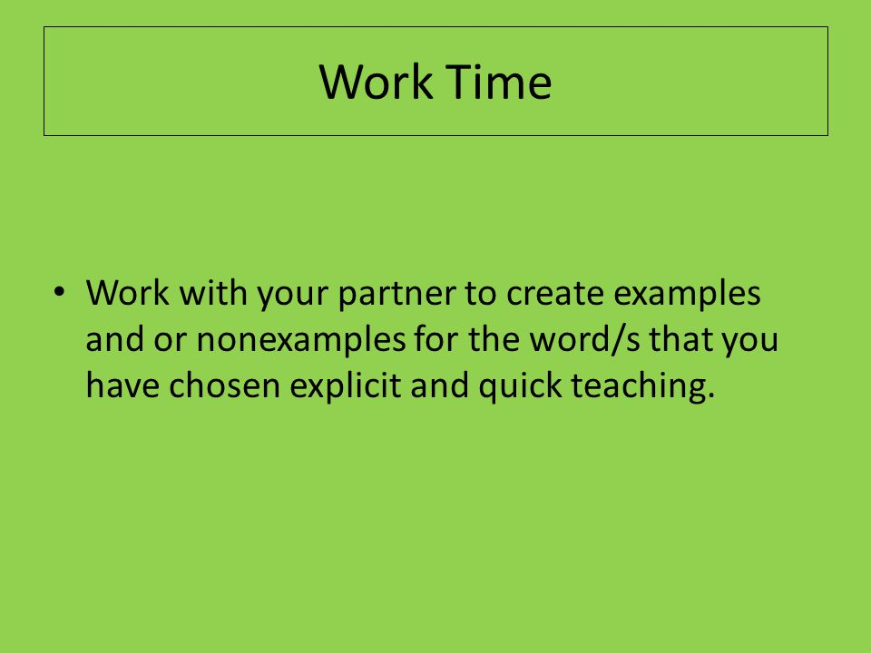 Work Time Work with your partner to create examples and or nonexamples for the word/s that you have chosen explicit and quick teaching.