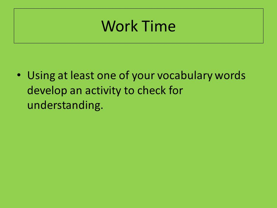 Work Time Using at least one of your vocabulary words develop an activity to check for understanding.