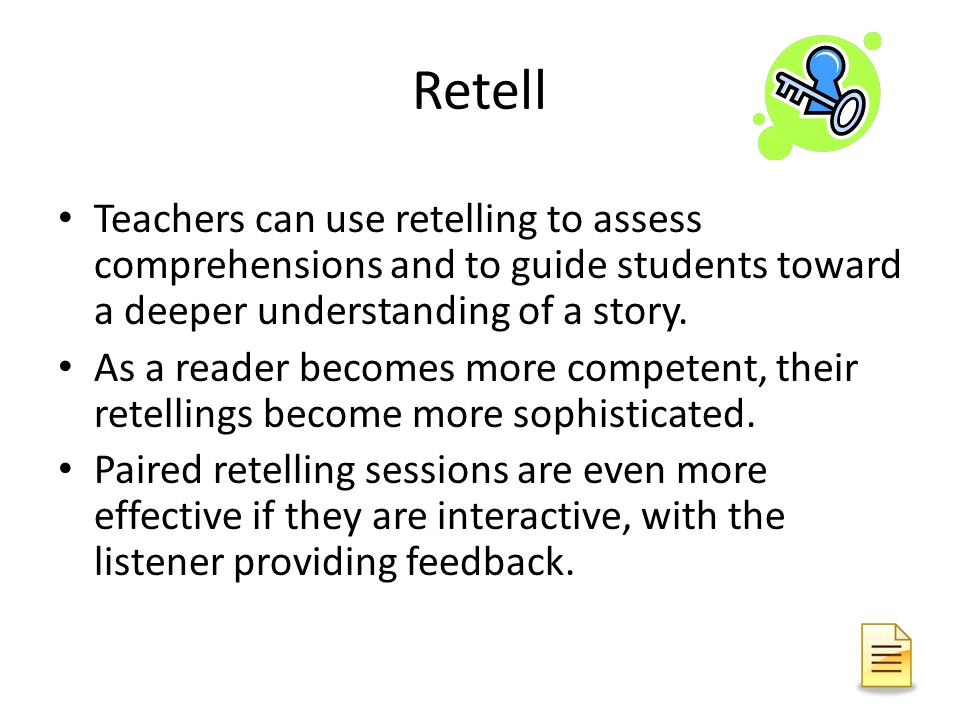 Retell Teachers can use retelling to assess comprehensions and to guide students toward a deeper understanding of a story.