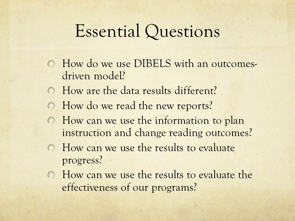 Essential Questions How do we use DIBELS with an outcomes- driven model How are the data results different