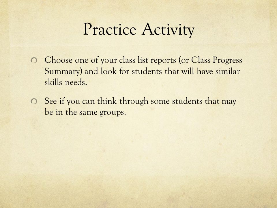 Practice Activity Choose one of your class list reports (or Class Progress Summary) and look for students that will have similar skills needs.