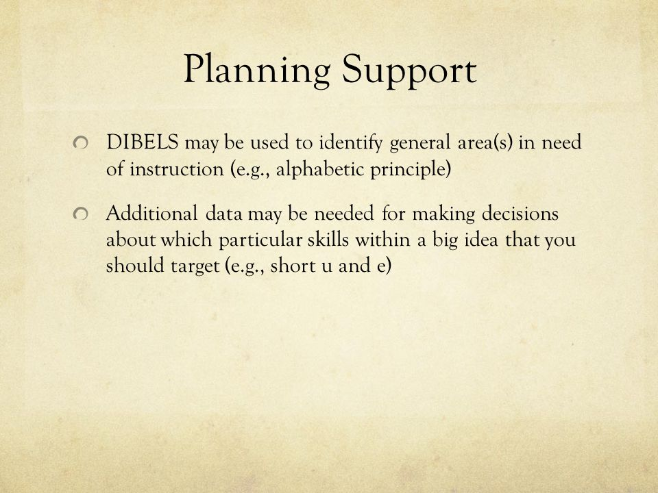 Planning Support DIBELS may be used to identify general area(s) in need of instruction (e.g., alphabetic principle)