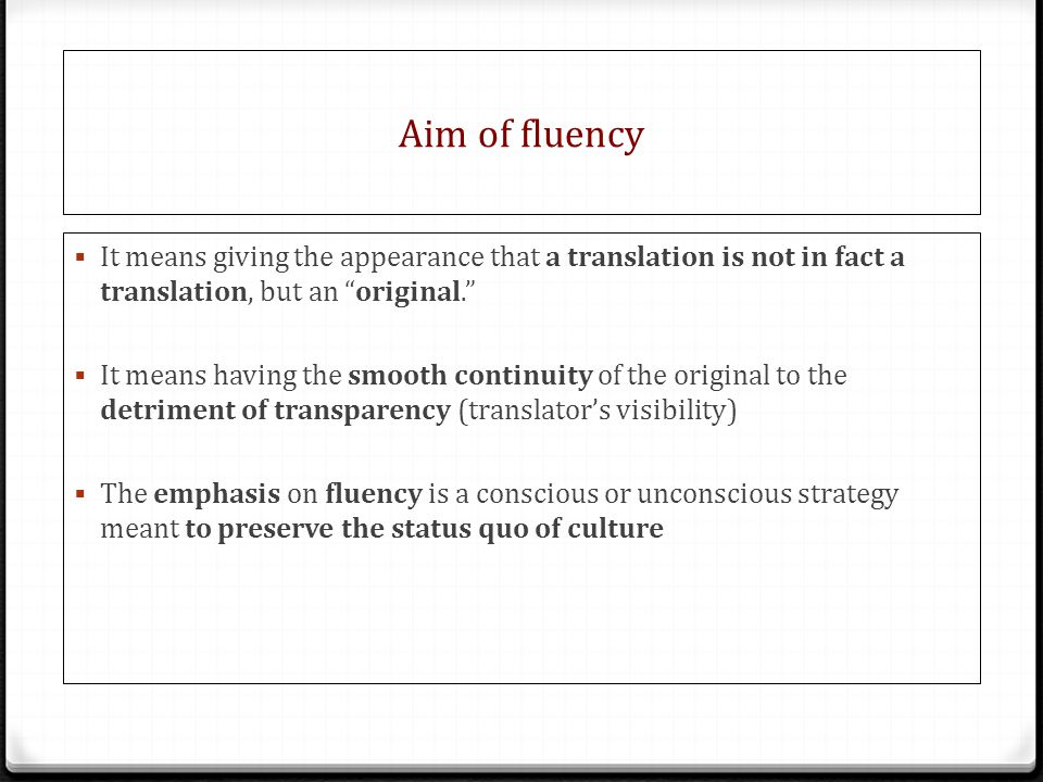 Aim of fluency It means giving the appearance that a translation is not in fact a translation, but an original.