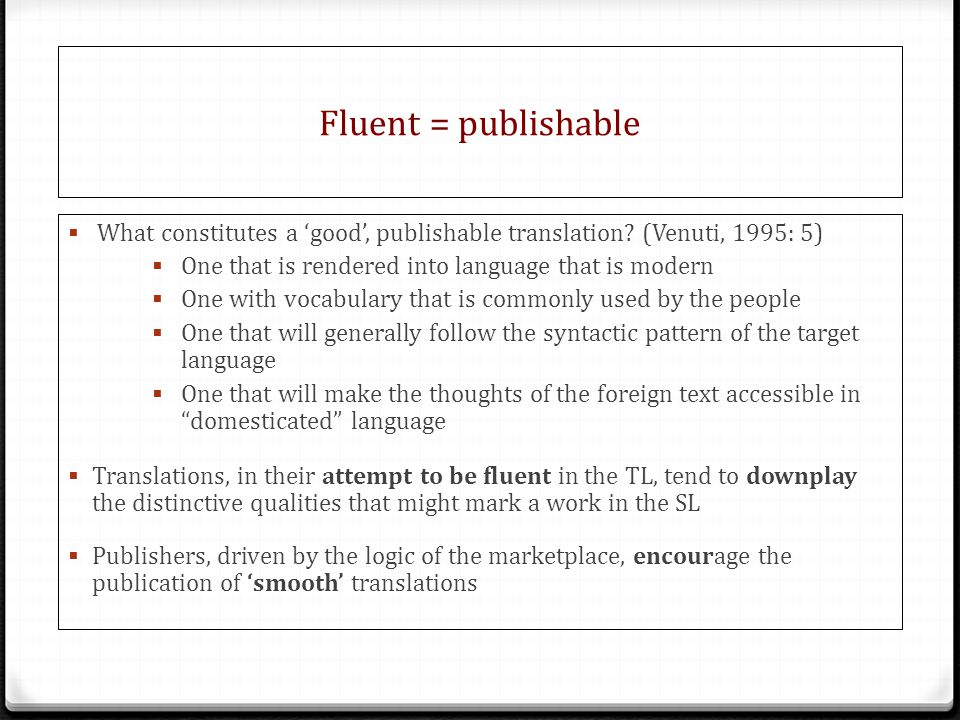 Fluent = publishable What constitutes a 'good', publishable translation (Venuti, 1995: 5) One that is rendered into language that is modern.