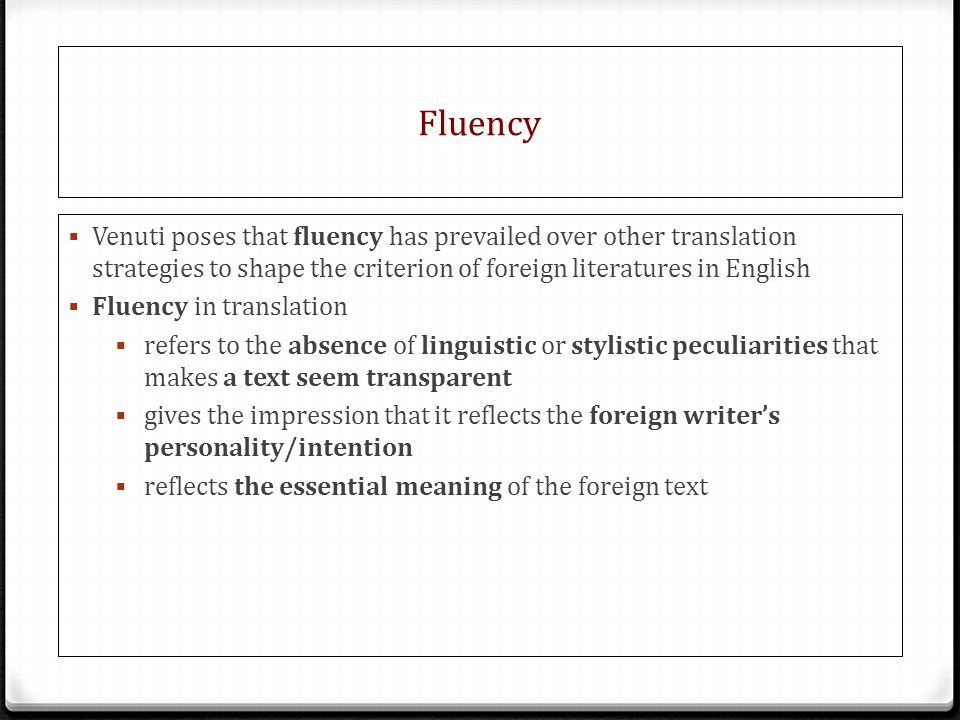 Fluency Venuti poses that fluency has prevailed over other translation strategies to shape the criterion of foreign literatures in English.