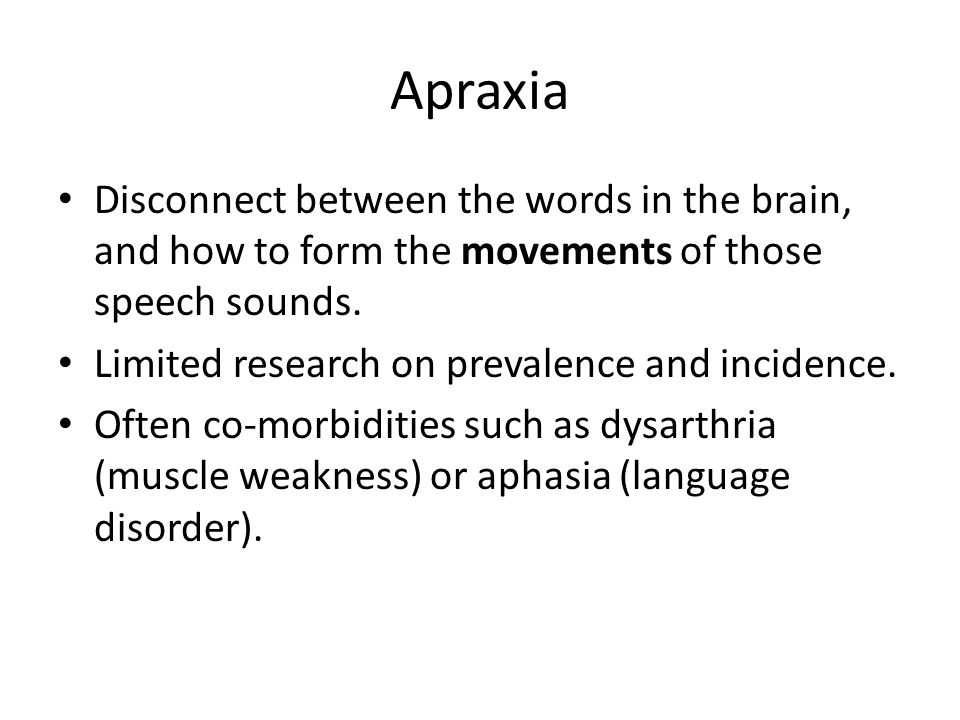 Apraxia Disconnect between the words in the brain, and how to form the movements of those speech sounds.