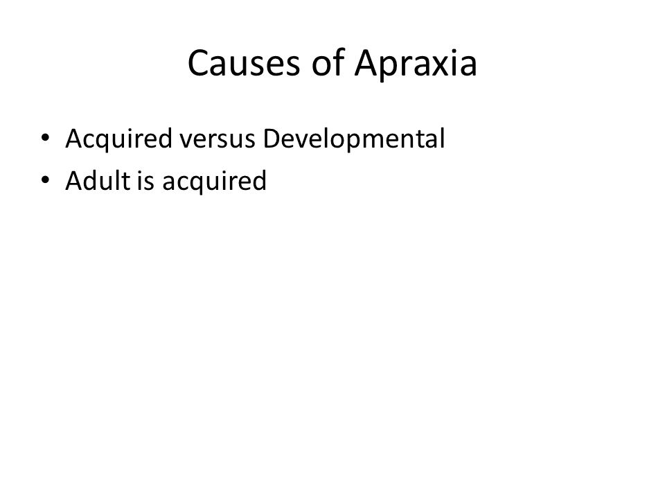 Causes of Apraxia Acquired versus Developmental Adult is acquired
