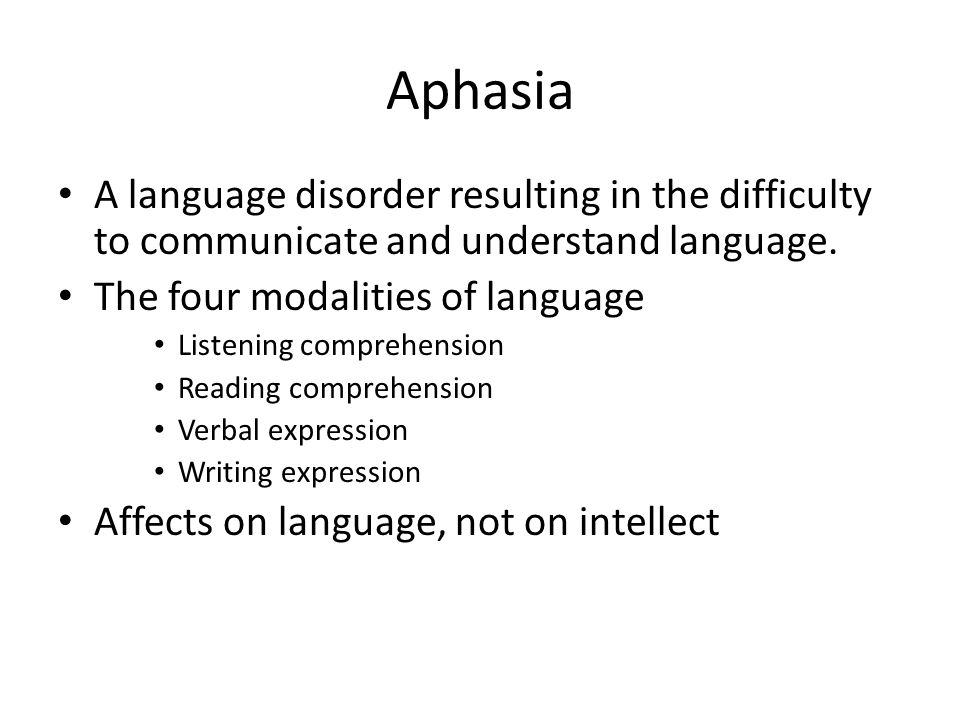Aphasia A language disorder resulting in the difficulty to communicate and understand language. The four modalities of language.