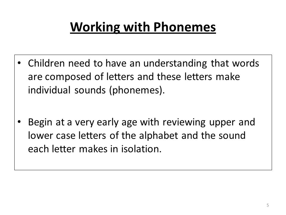 Working with Phonemes Children need to have an understanding that words are composed of letters and these letters make individual sounds (phonemes).