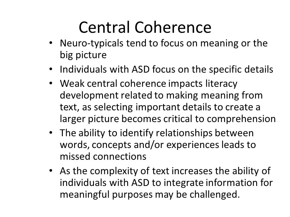 Central Coherence Neuro-typicals tend to focus on meaning or the big picture. Individuals with ASD focus on the specific details.
