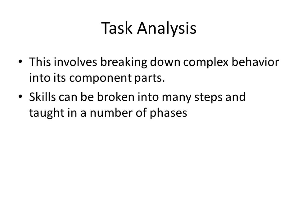 Task Analysis This involves breaking down complex behavior into its component parts.