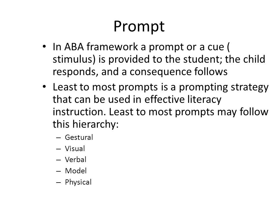 Prompt In ABA framework a prompt or a cue ( stimulus) is provided to the student; the child responds, and a consequence follows.