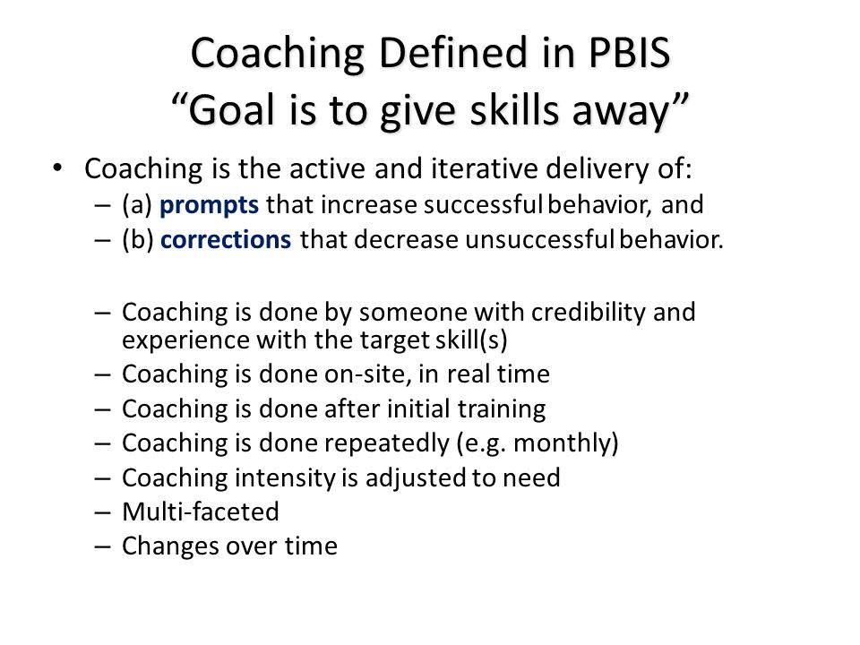 Coaching Defined in PBIS Goal is to give skills away