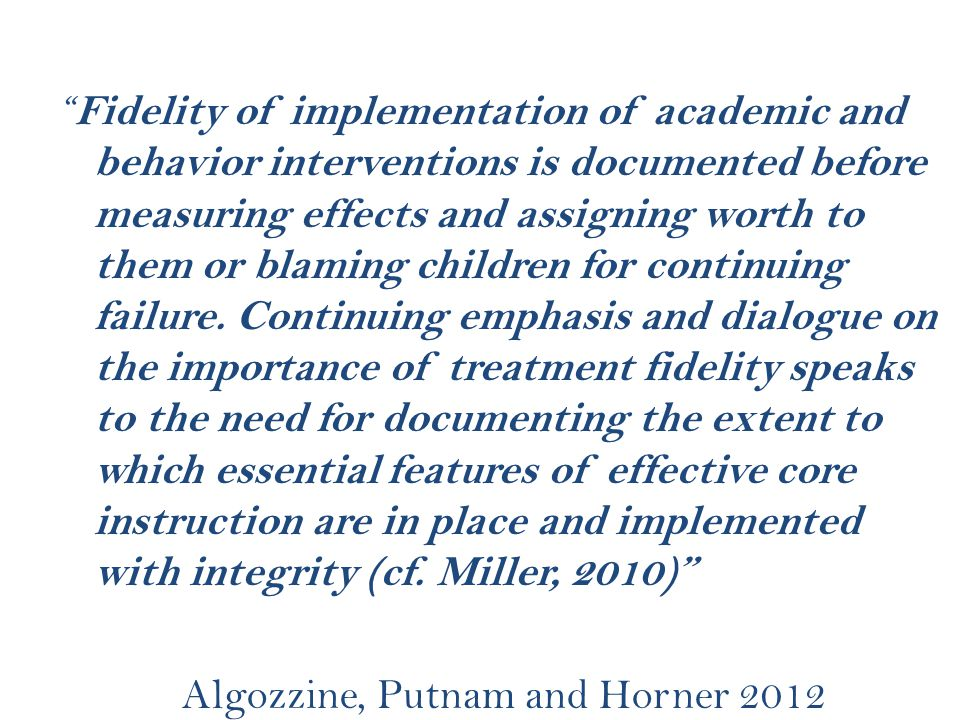 Fidelity of implementation of academic and behavior interventions is documented before measuring effects and assigning worth to them or blaming children for continuing failure.