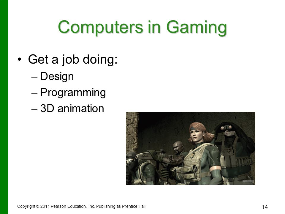 Computers in Gaming Get a job doing: Design Programming 3D animation