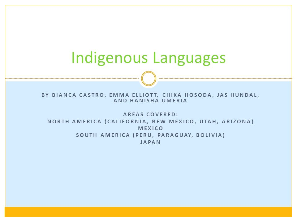 Indigenous Languages By Bianca Castro, Emma Elliott, Chika Hosoda, Jas Hundal, and Hanisha Umeria. Areas covered: