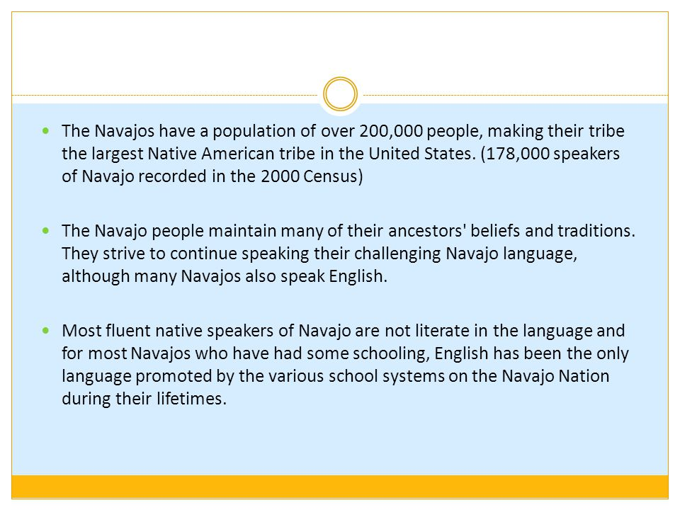 The Navajos have a population of over 200,000 people, making their tribe the largest Native American tribe in the United States. (178,000 speakers of Navajo recorded in the 2000 Census)