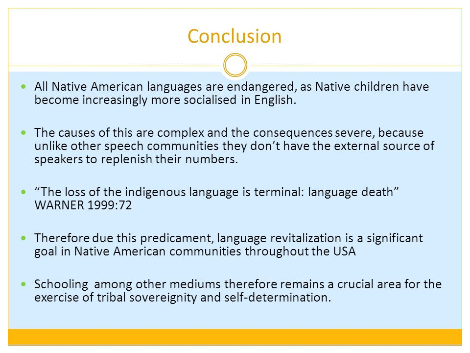 Conclusion All Native American languages are endangered, as Native children have become increasingly more socialised in English.